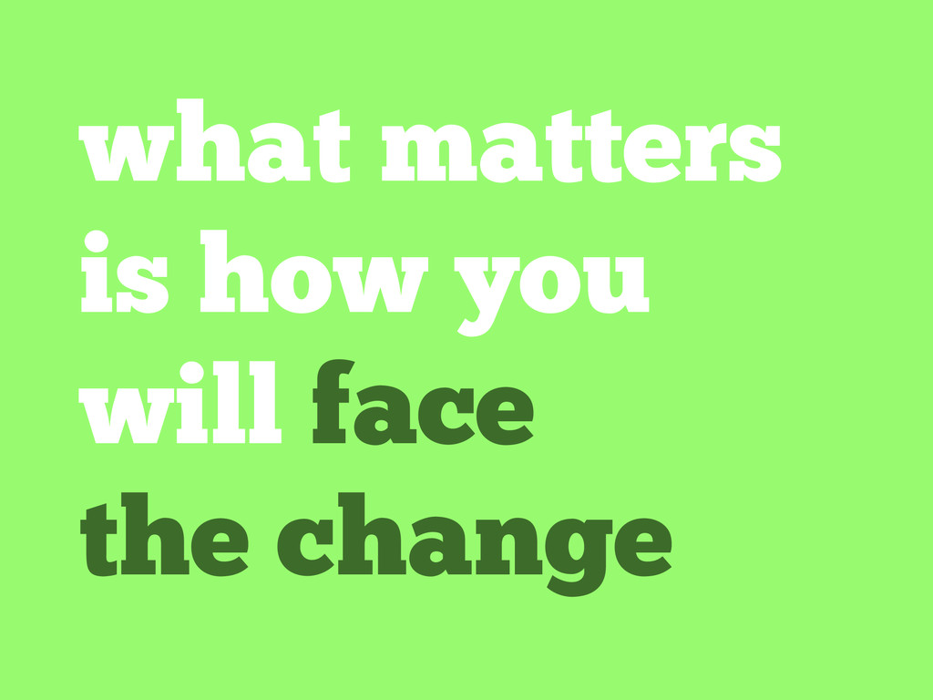 what matters is how you will face the change