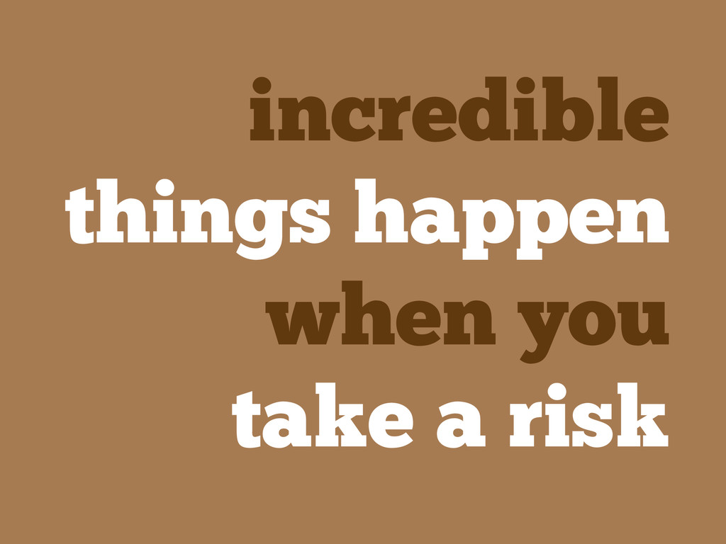 incredible things happen when you take a risk