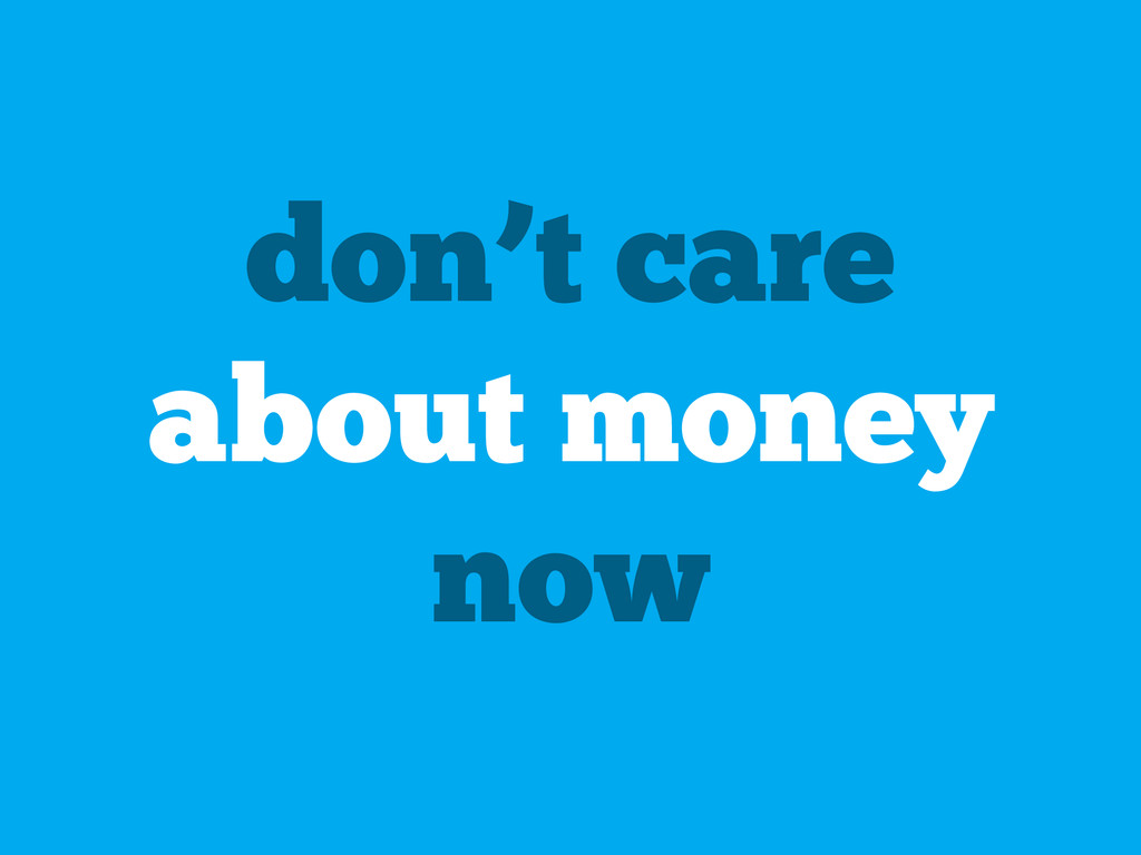 don't care about money now