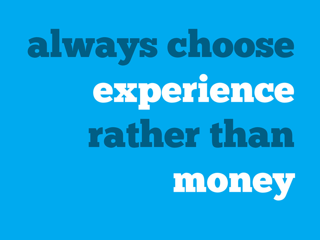 always choose experience rather than money