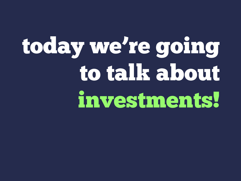 today we're going to talk about investments!