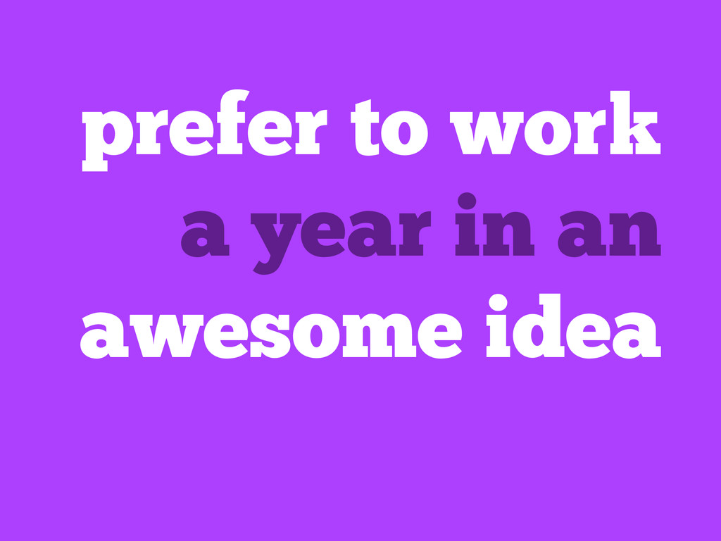 prefer to work a year in an awesome idea