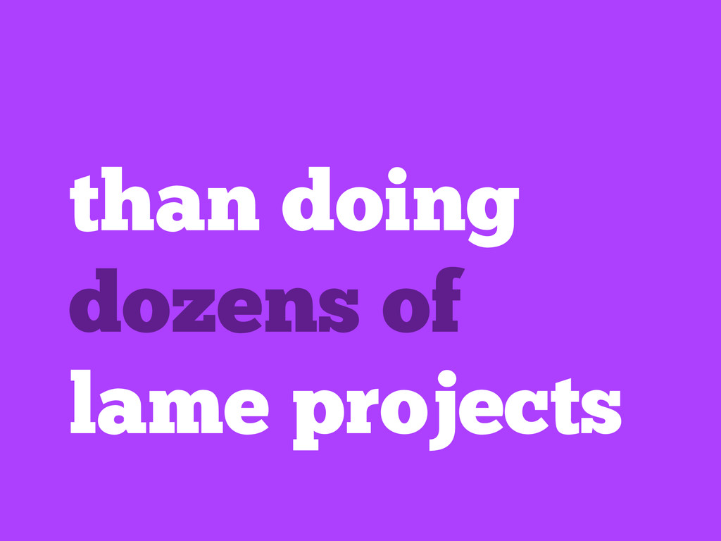 than doing dozens of lame projects