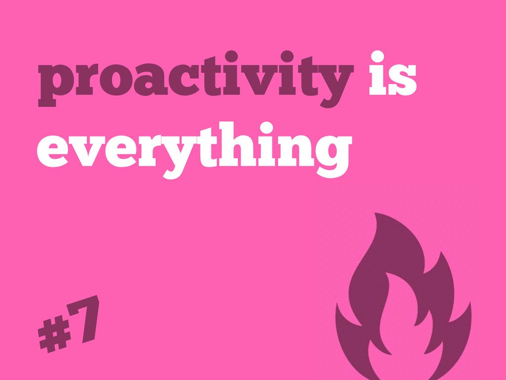 proactivity is everything #7