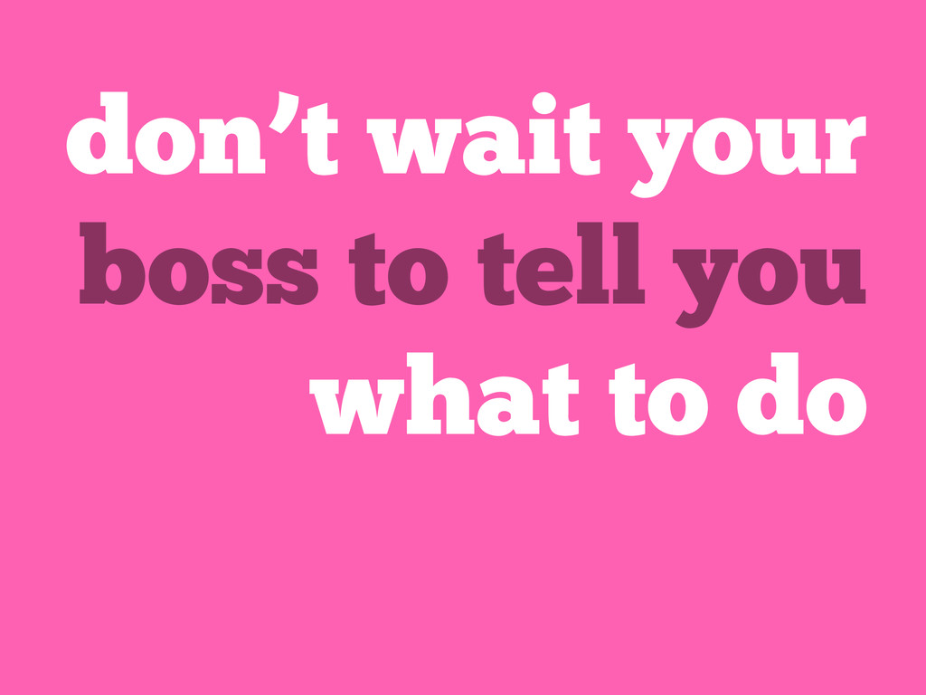 don't wait your boss to tell you what to do