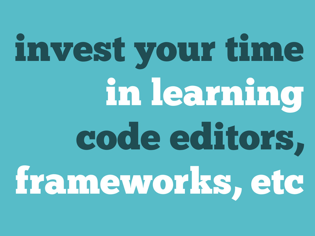 invest your time in learning code editors, fram...