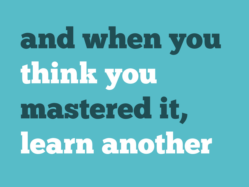 and when you think you mastered it, learn anoth...