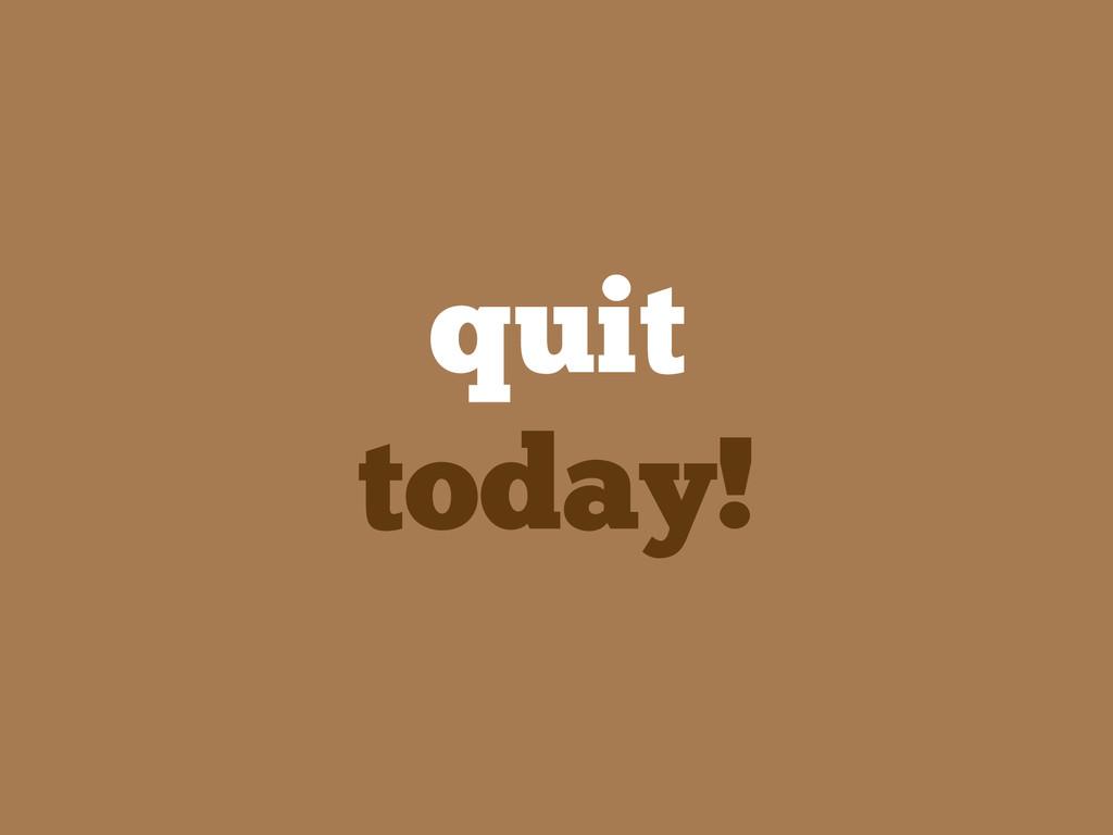 quit today!
