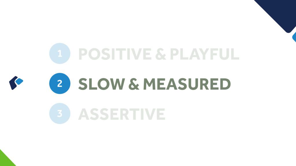 POSITIVE & PLAYFUL 1 SLOW & MEASURED 2 ASSERTIV...