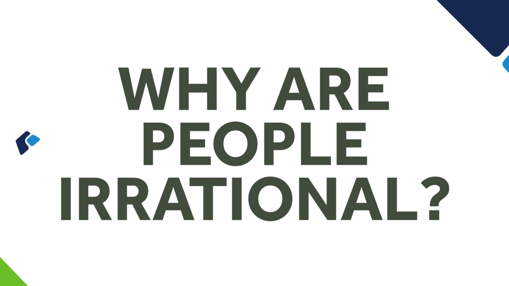 WHY ARE PEOPLE IRRATIONAL?