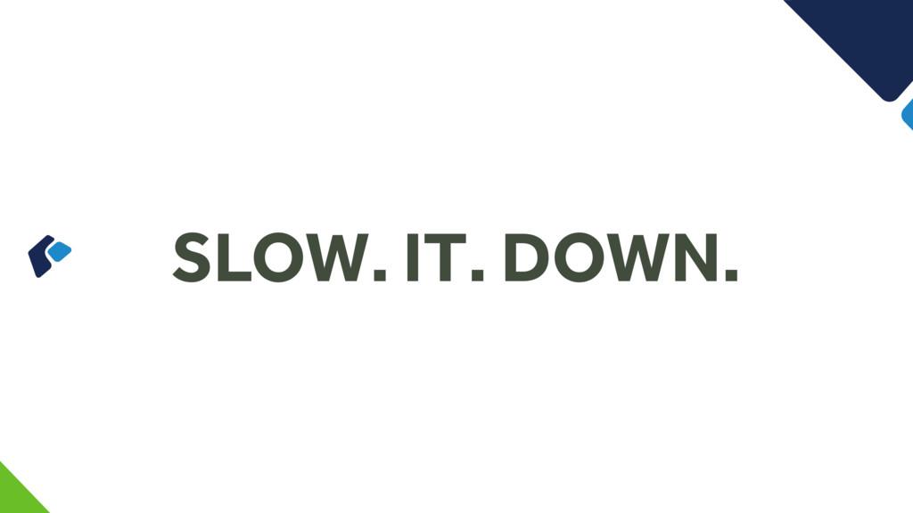 SLOW. IT. DOWN.