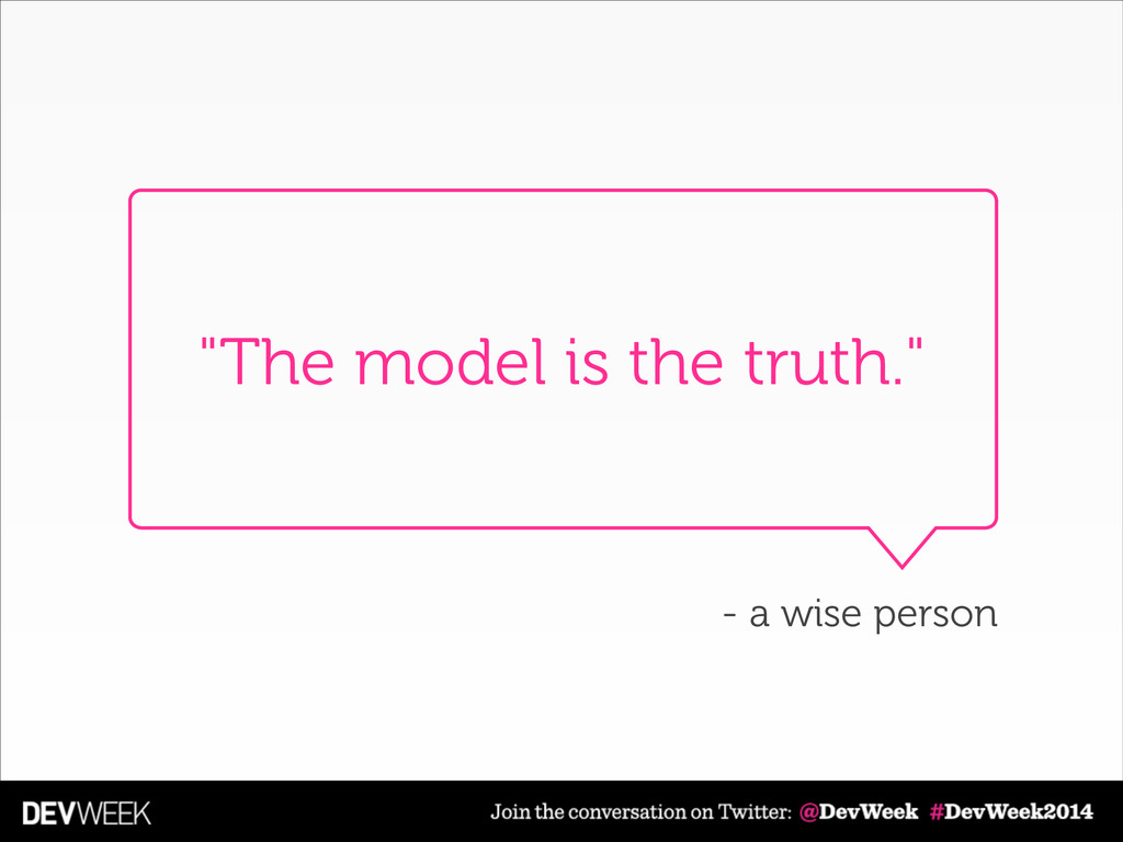"""The model is the truth."" - a wise person"