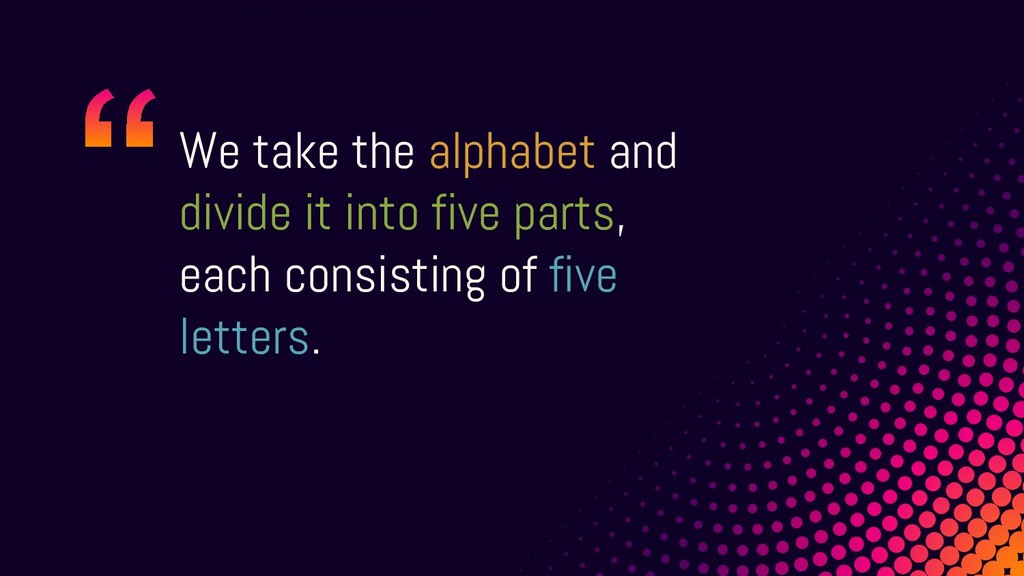 We take the alphabet and divide it into five pa...