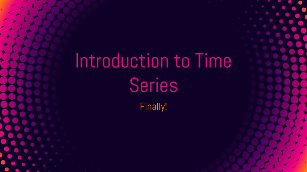 Introduction to Time Series Finally!