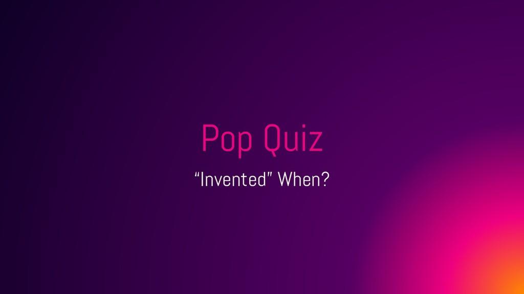 """Pop Quiz """"Invented"""" When?"""