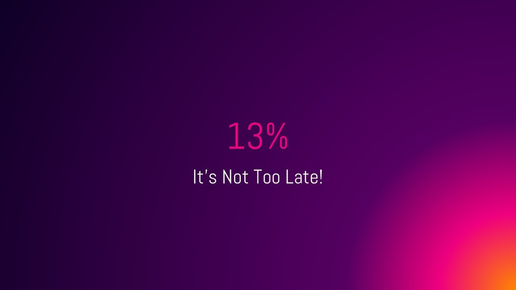 13% It's Not Too Late!
