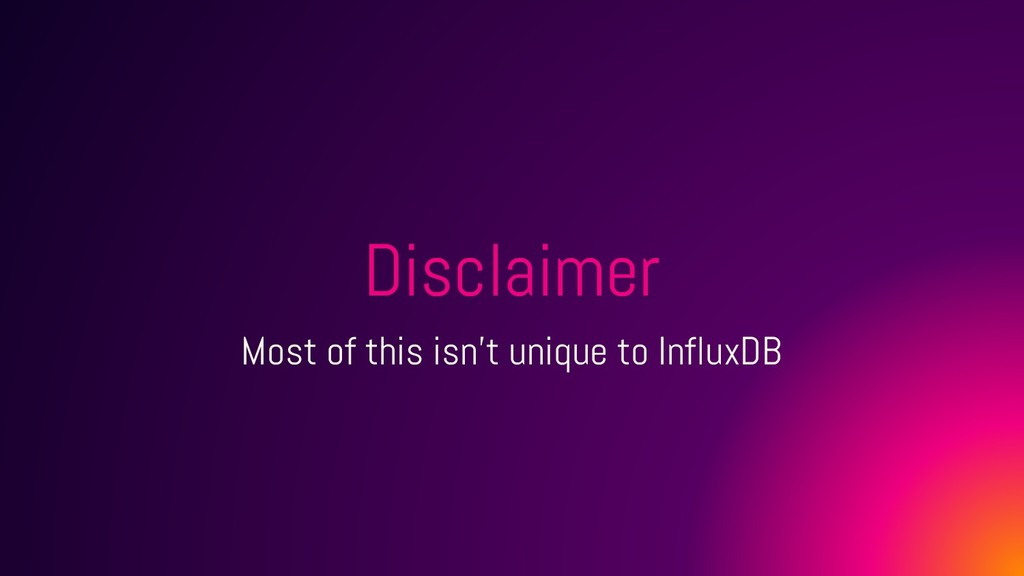 Disclaimer Most of this isn't unique to InfluxDB