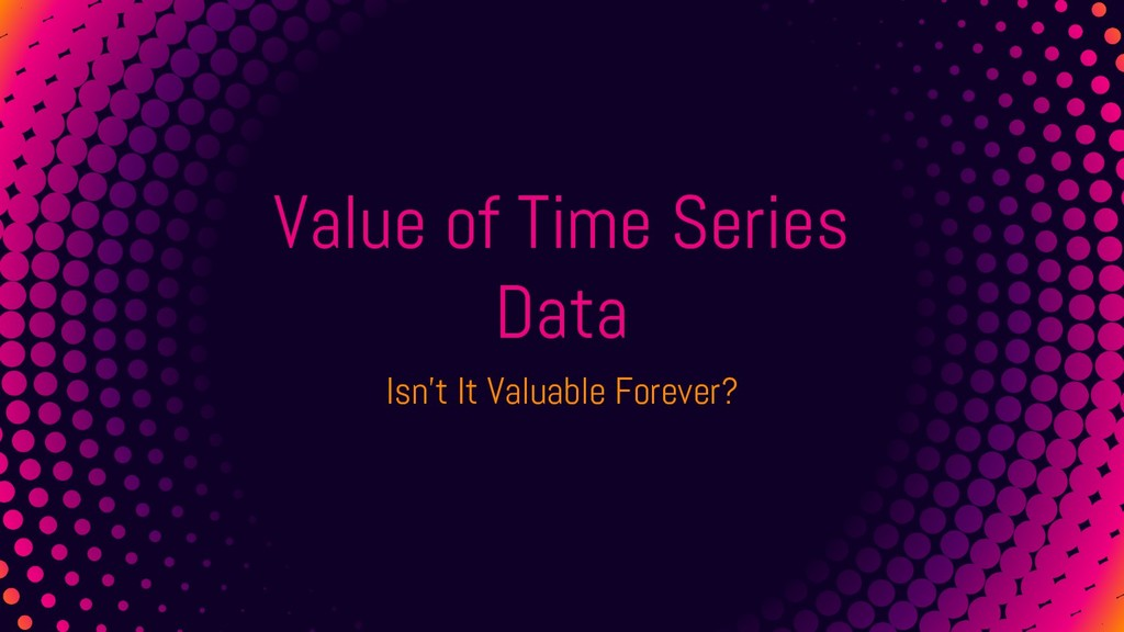Value of Time Series Data Isn't It Valuable For...