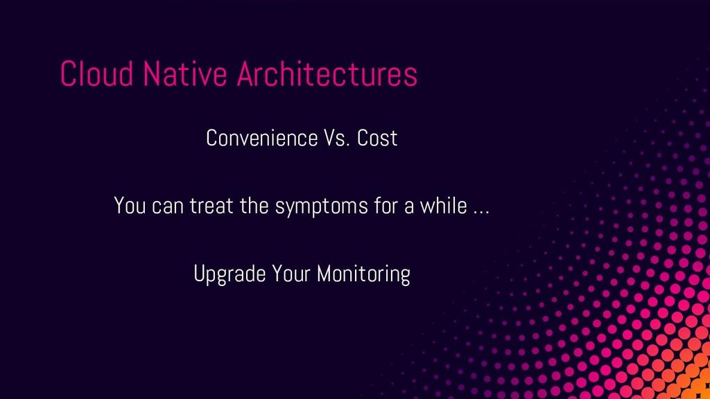 Cloud Native Architectures Convenience Vs. Cost...