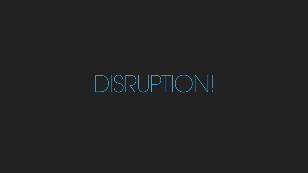 DISRUPTION!