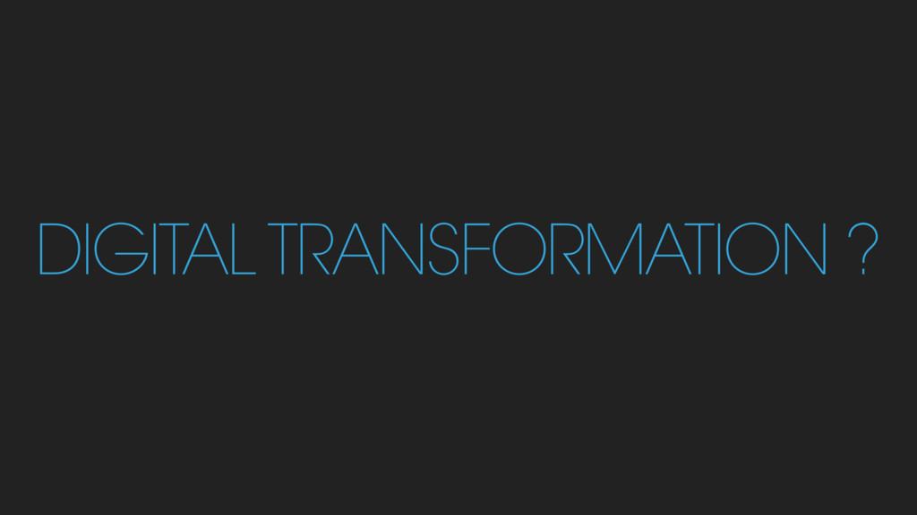 DIGITAL TRANSFORMATION ?