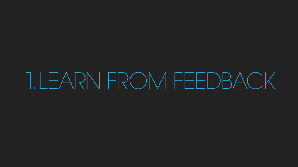 1 . LEARN FROM FEEDBACK