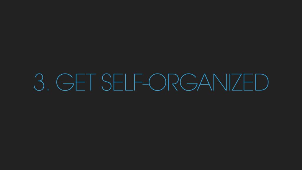 3. GET SELF-ORGANIZED