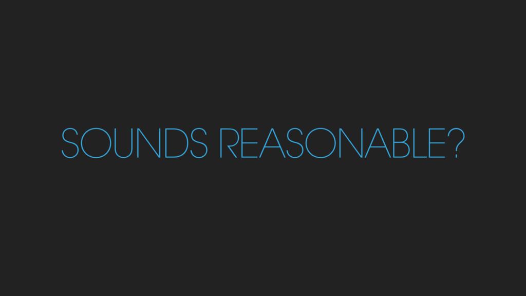 SOUNDS REASONABLE?
