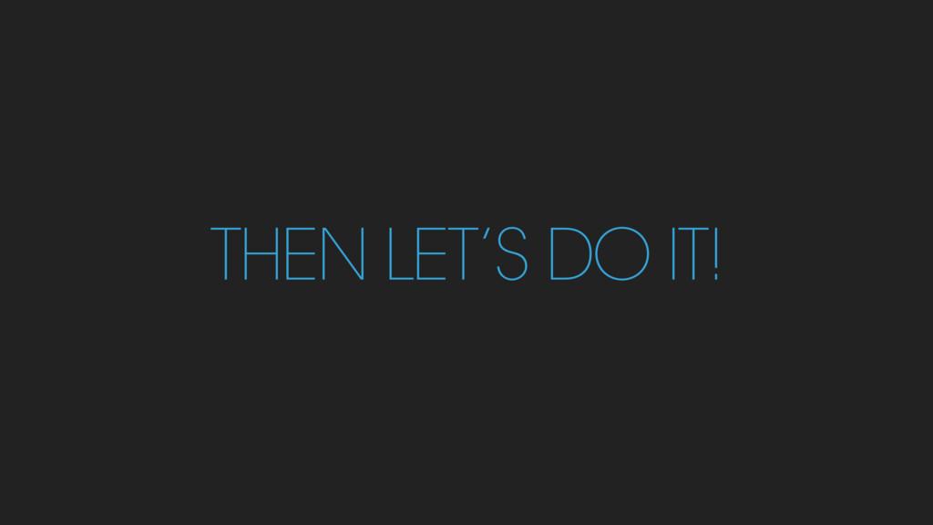 THEN LET'S DO IT!