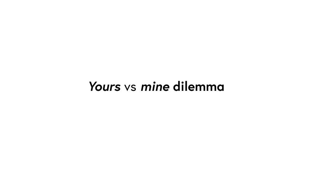 Yours vs mine dilemma