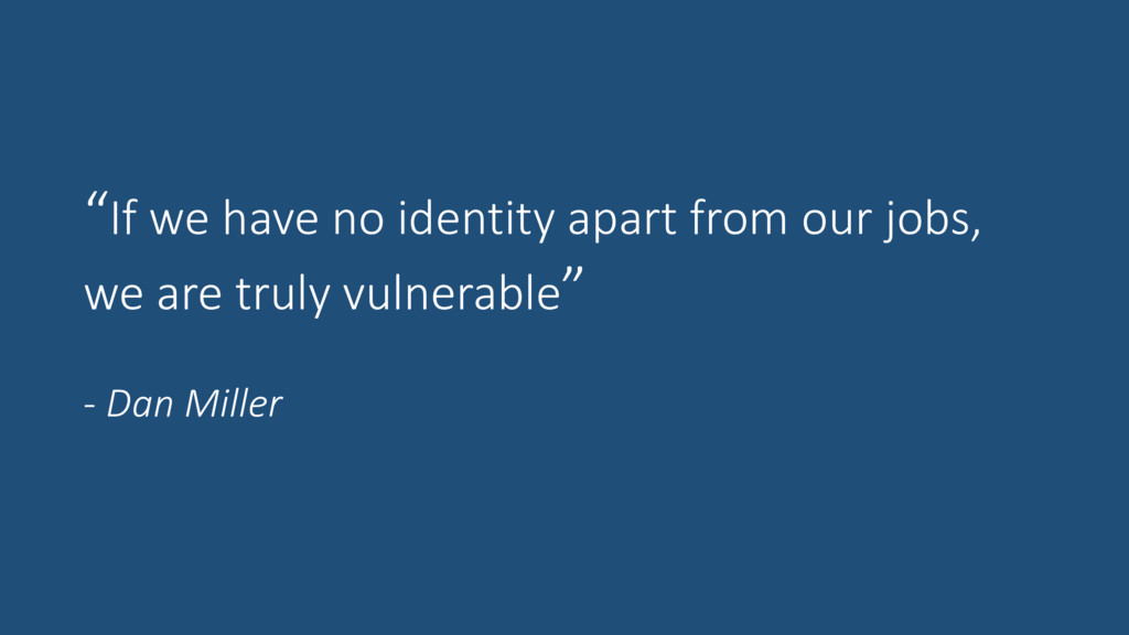 """If we have no identity apart from our jobs, we..."
