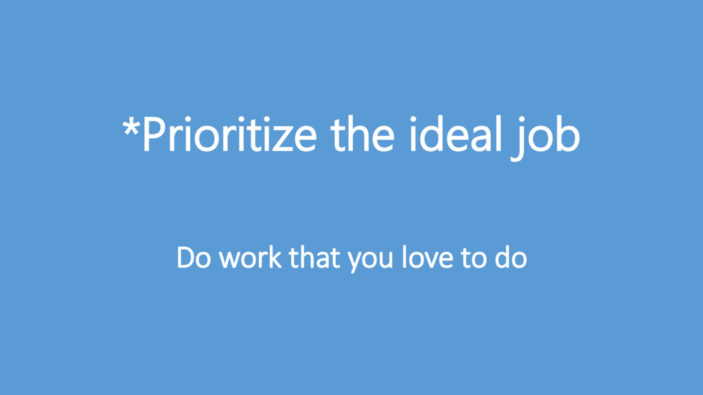 *Prioritize the ideal job Do work that you love...