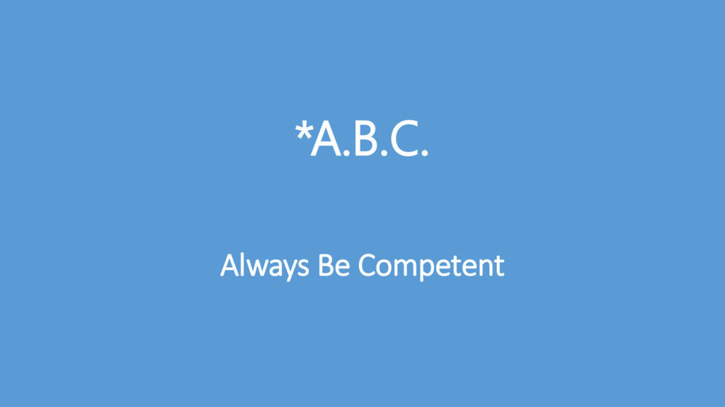 *A.B.C. Always Be Competent