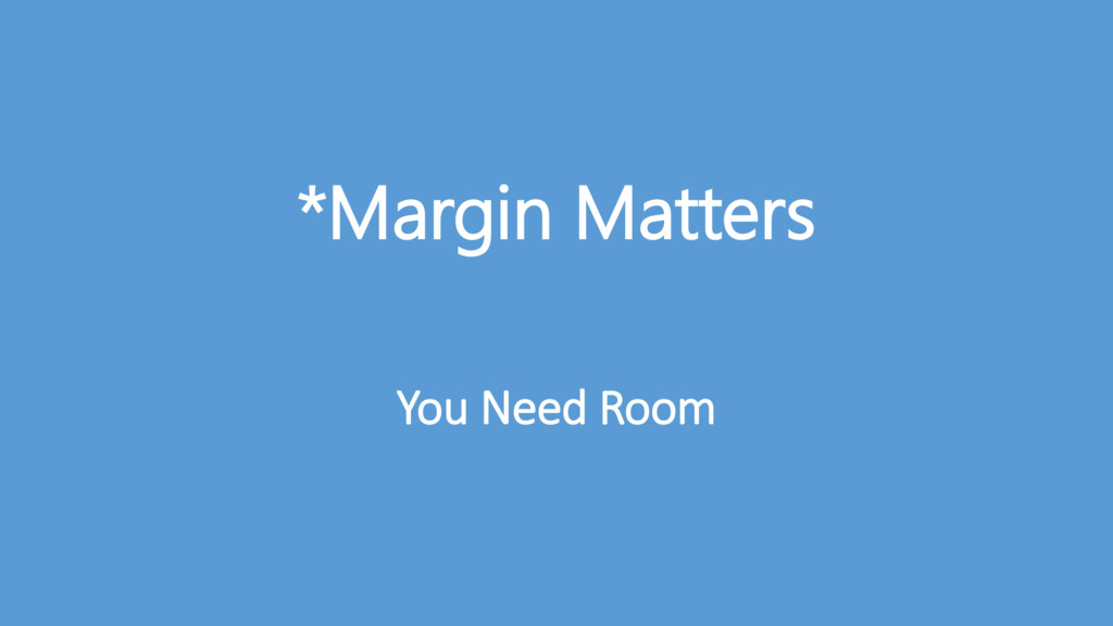 *Margin Matters You Need Room