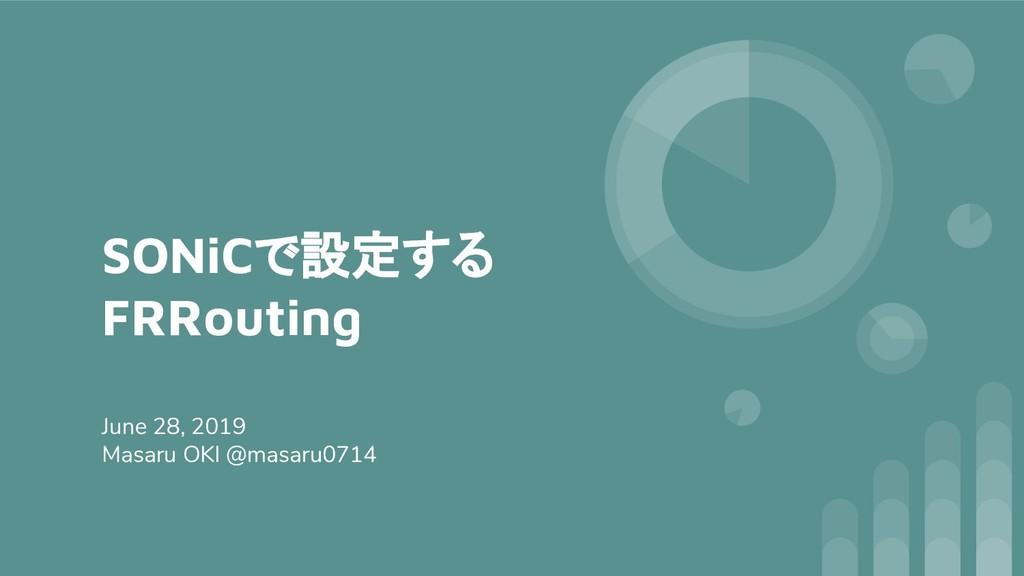 SONiCで設定する FRRouting June 28, 2019 Masaru OKI @...
