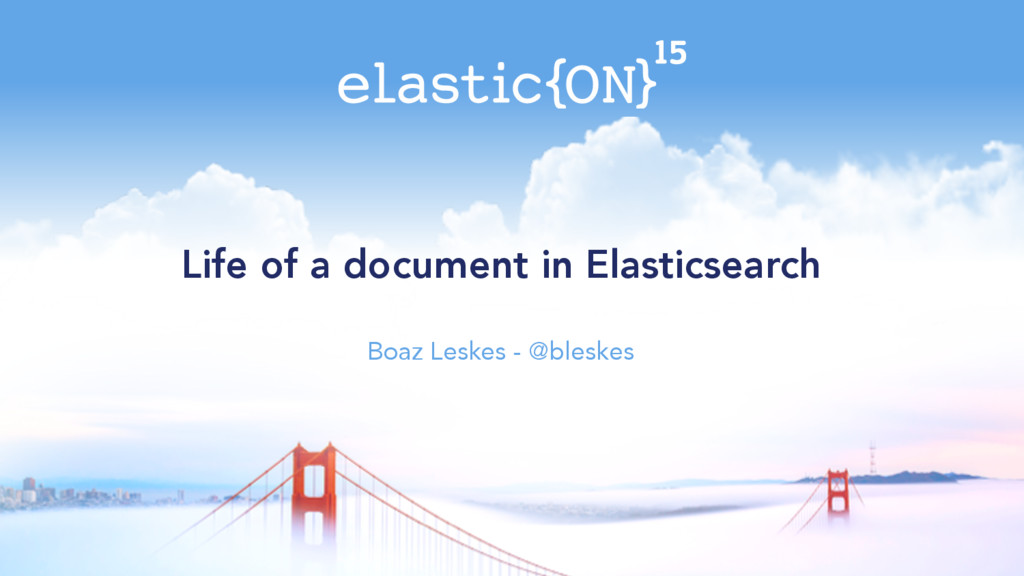 Life of a document in Elasticsearch Boaz Leskes...
