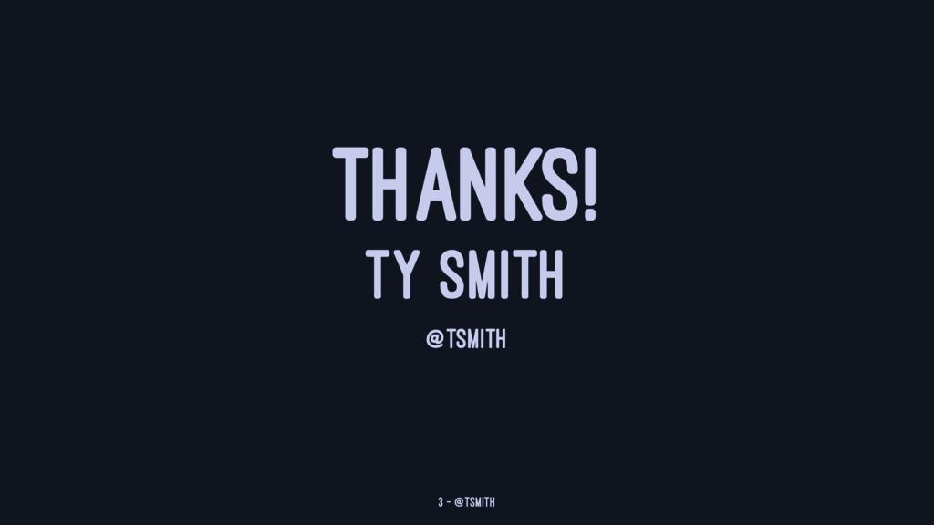 THANKS! TY SMITH @TSMITH 3 — @tsmith