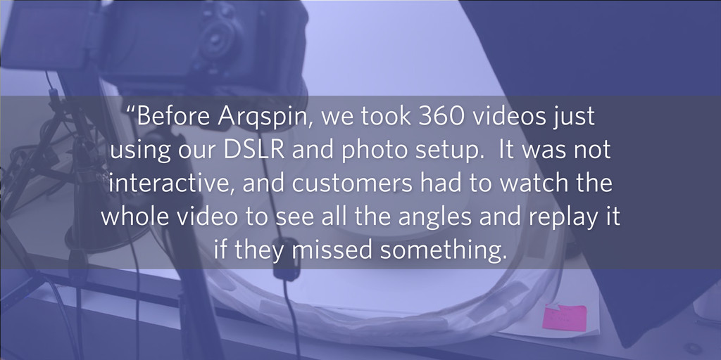 """""""Before Arqspin, we took 360 videos just using ..."""