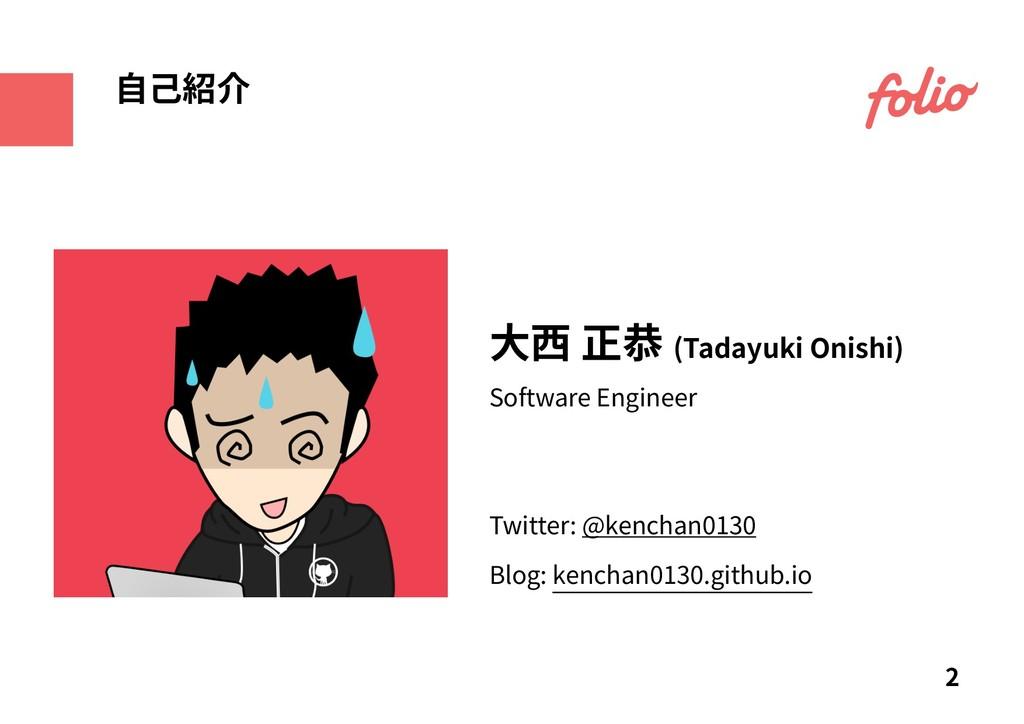 ⼤⻄ 正恭 (Tadayuki Onishi) 2 ⾃⼰紹介 Software Enginee...