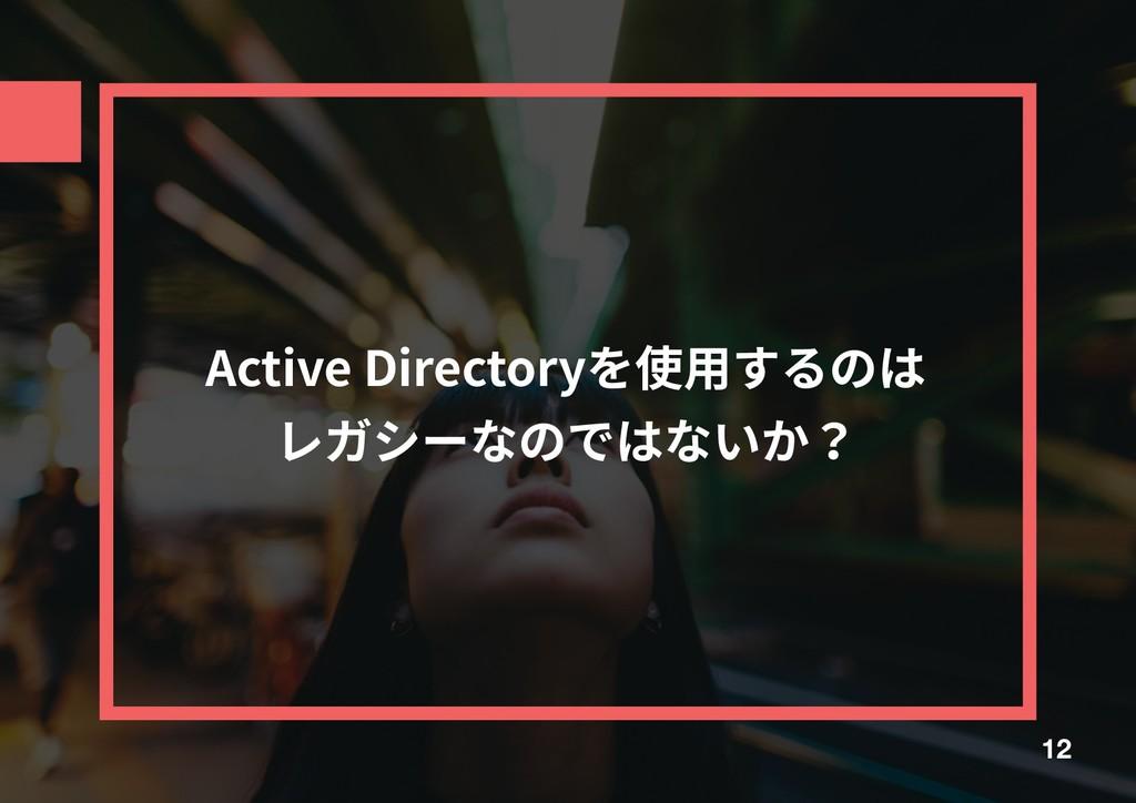 Active Directoryを使⽤するのは レガシーなのではないか? 12