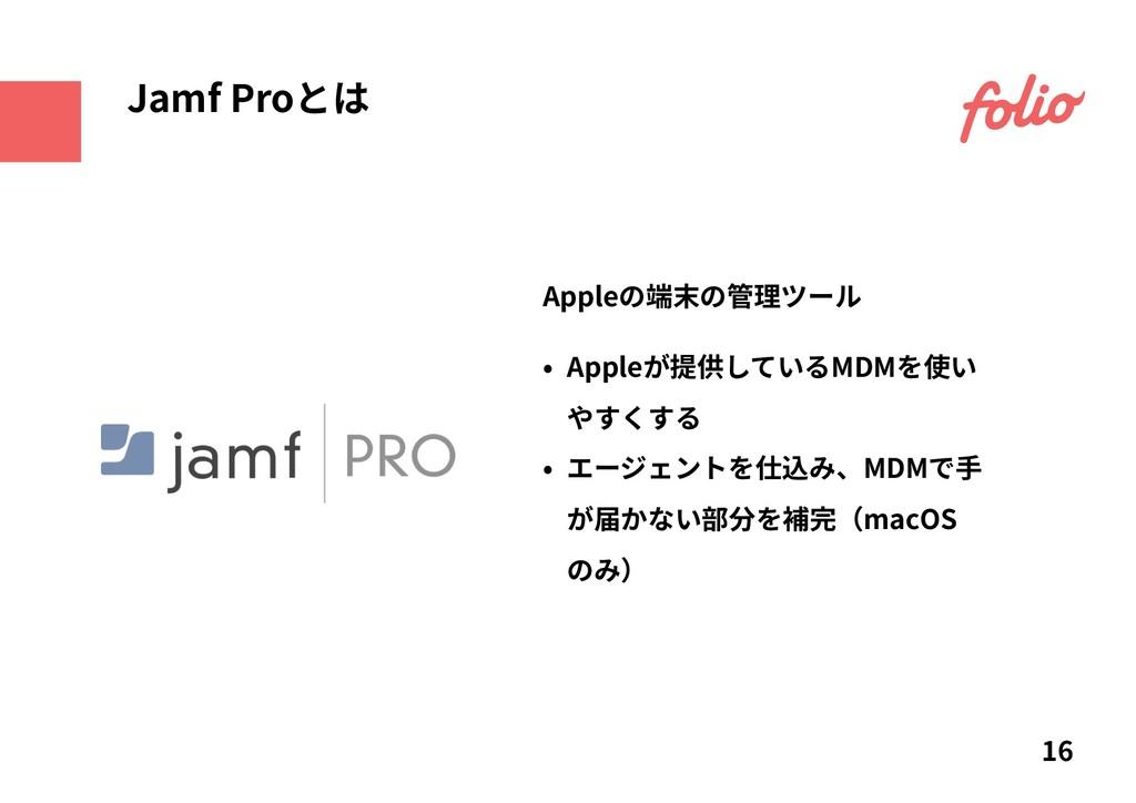 Appleの端末の管理ツール 16 Jamf Proとは • Appleが提供しているMDMを...