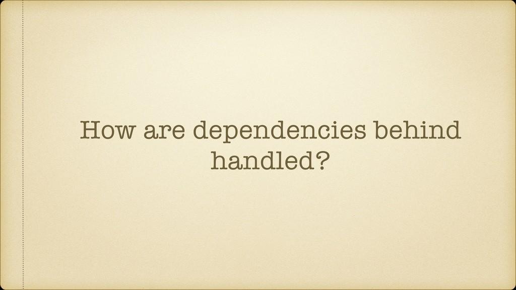 How are dependencies behind handled?