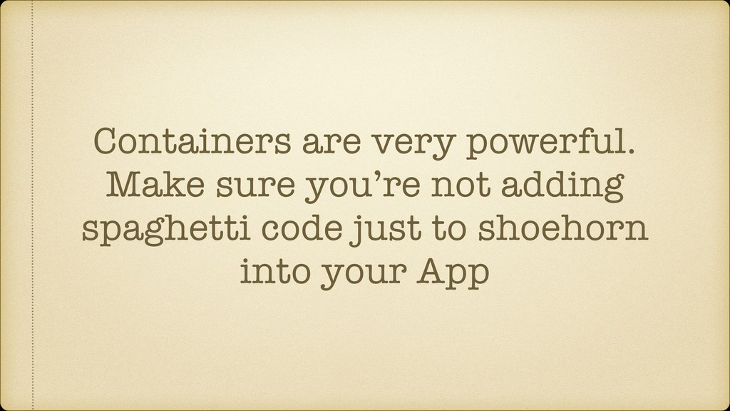 Containers are very powerful. Make sure you're ...