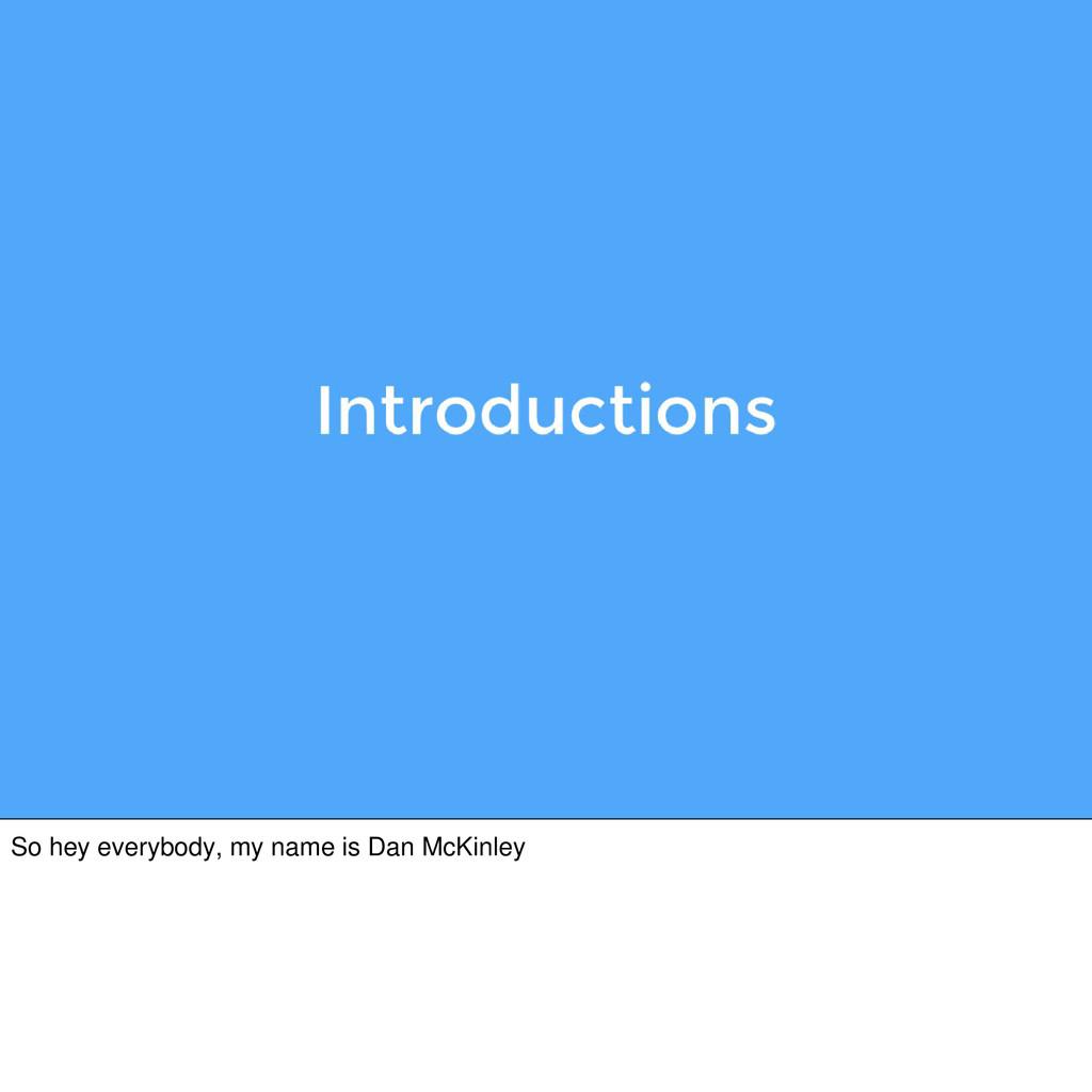 So hey everybody, my name is Dan McKinley