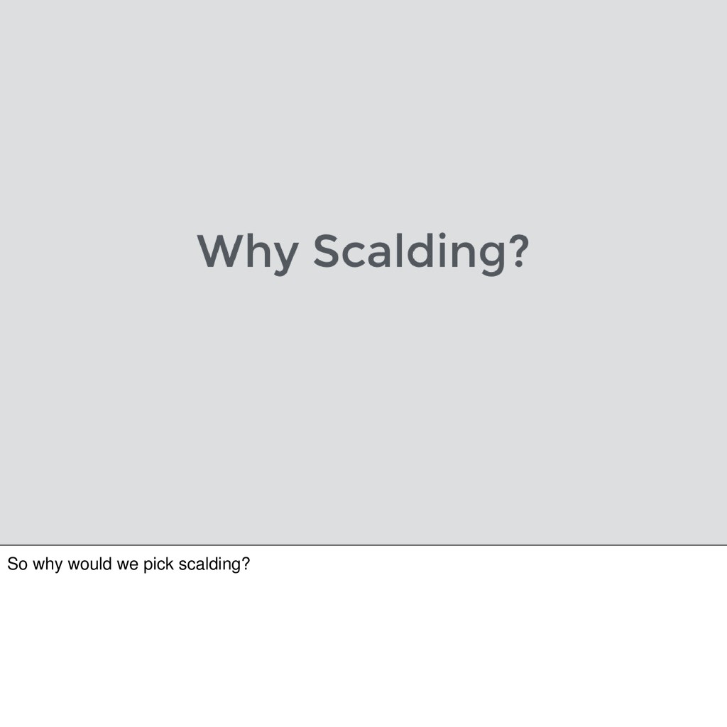 So why would we pick scalding?