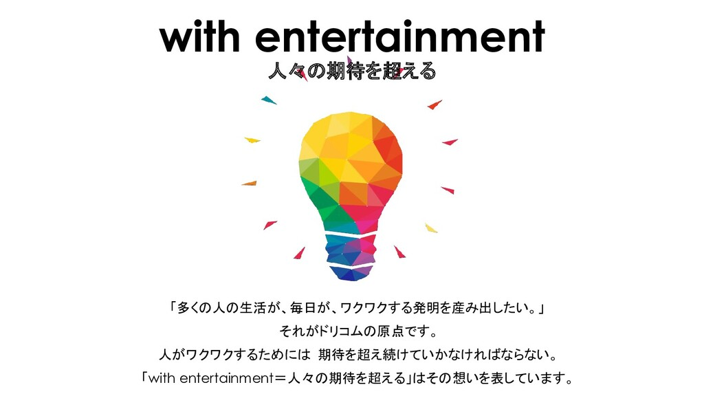 with entertainment 人々の期待を超える 「多くの人の生活が、毎日が、ワクワク...
