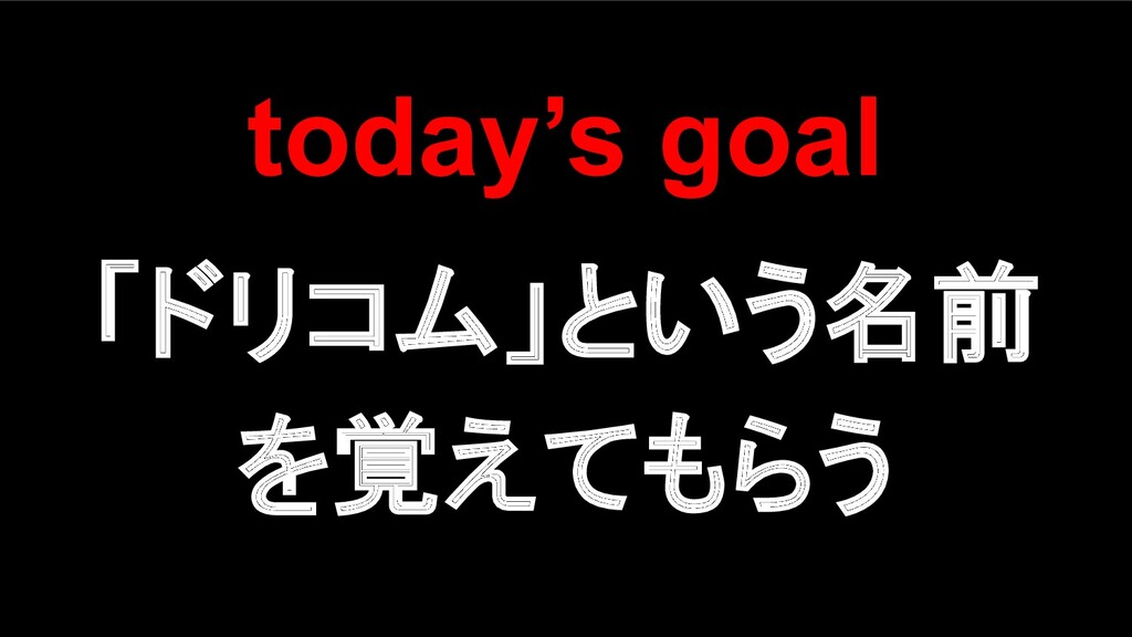 today's goal 「ドリコム」という名前 を覚えてもらう
