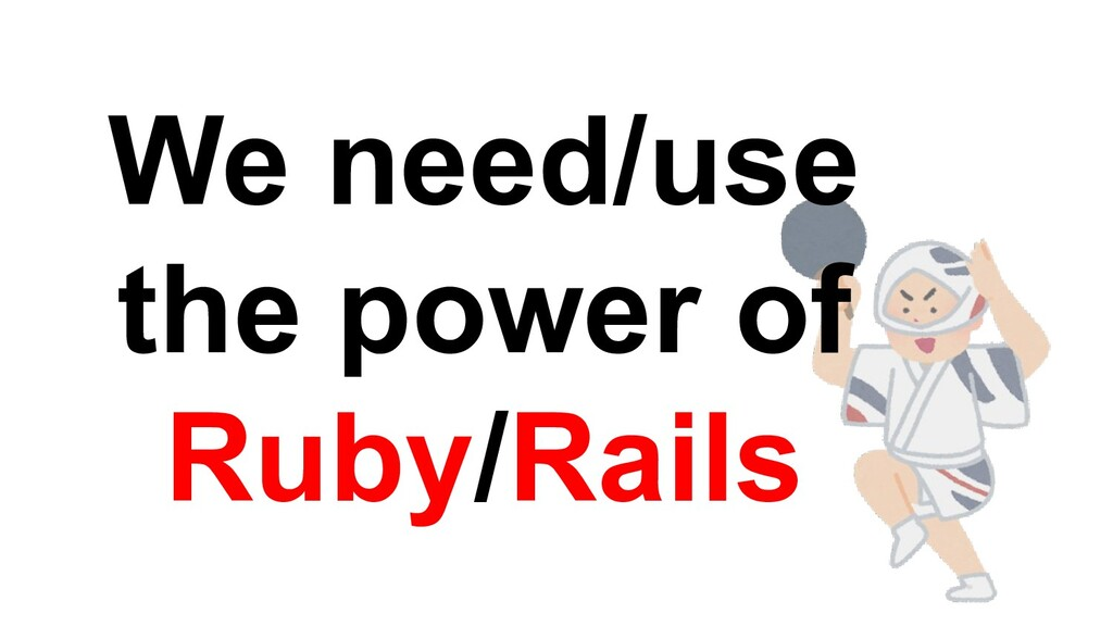 We need/use the power of Ruby/Rails