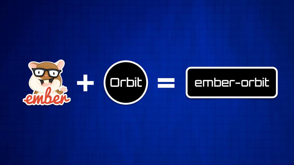 + = ember-orbit