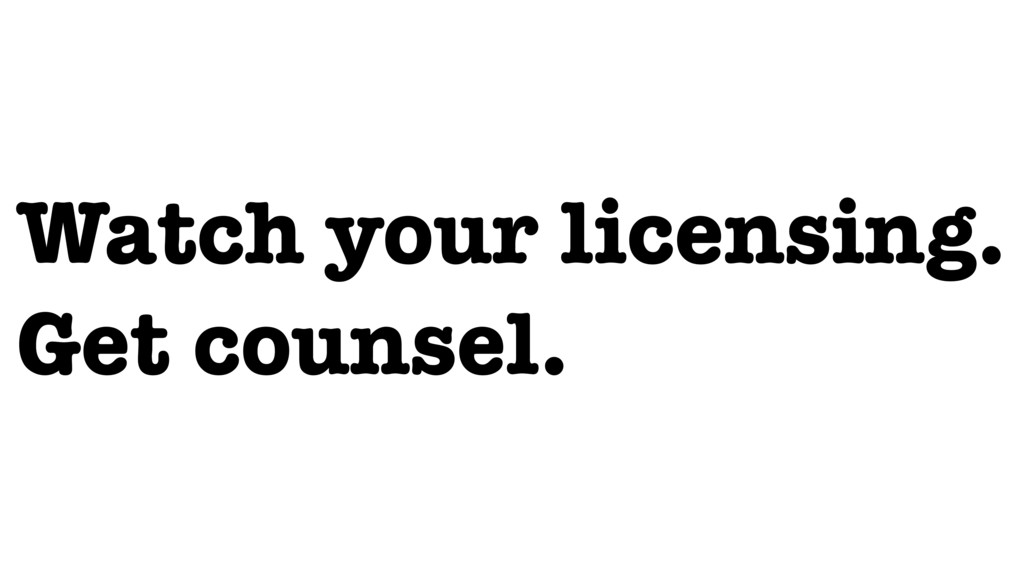 Watch your licensing. Get counsel.